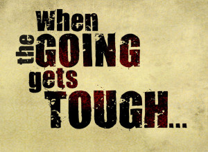 "The common phrase is, "" When the going gets tough, the tough get ..."