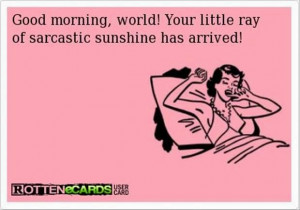 Good morning, world! your little ray of sarcastic sunshine has arrived ...