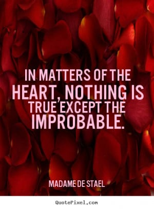 In matters of the heart, nothing is true except the improbable. Madame ...
