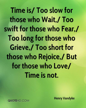 Time is/ Too slow for those who Wait,/ Too swift for those who Fear ...