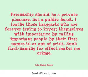 ... private pleasure, not a public.. John Mason Brown friendship quote