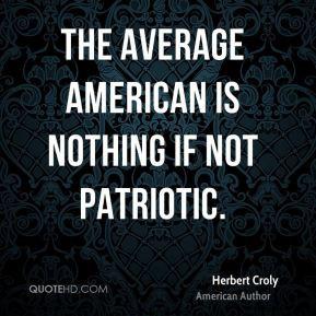The average American is nothing if not patriotic. - Herbert Croly