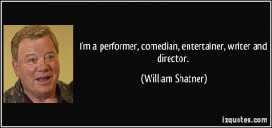 ... , comedian, entertainer, writer and director. - William Shatner