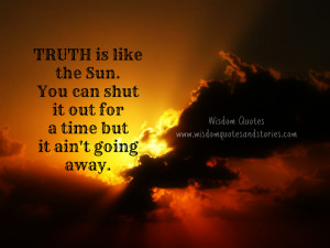 Truth is like the sun. You can shut it out for a time but it ain't ...
