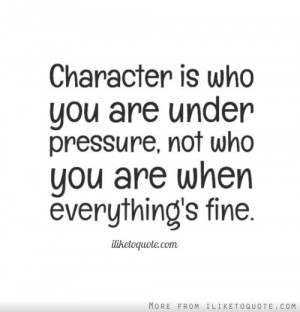 Character is who you are under pressure, not who you are when ...