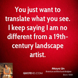 You just want to translate what you see. I keep saying I am no ...