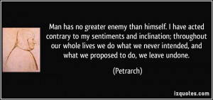 Man has no greater enemy than himself. I have acted contrary to my ...