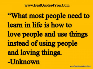 in life is how to love people and use things instead of using people