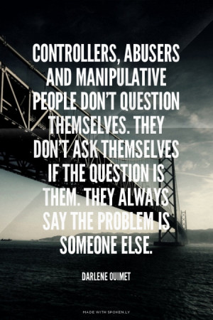 Controllers, abusers and manipulative people don't question themselves ...