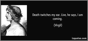 Death twitches my ear. Live, he says, I am coming. - Virgil