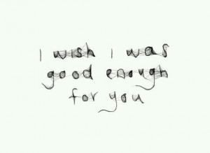 wish i was good enough for you