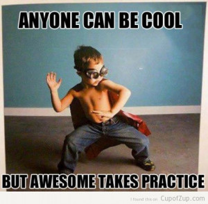 funny anyone can be cool but awesome takes practice cupofzup.com
