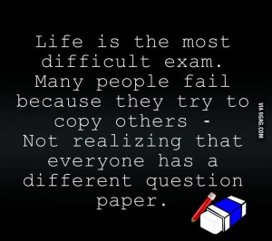 Life is the most difficult exam. Many people fail because they try to ...