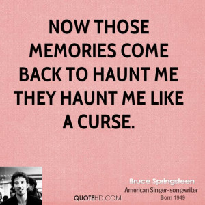 Now those memories come back to haunt me They haunt me like a curse.