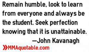 Remain humble, look to learn from everyone and always be the student ...