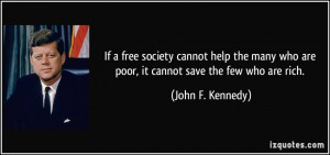 If a free society cannot help the many who are poor, it cannot save ...