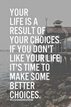 your life is the way it is because of your choices. i don't really ...