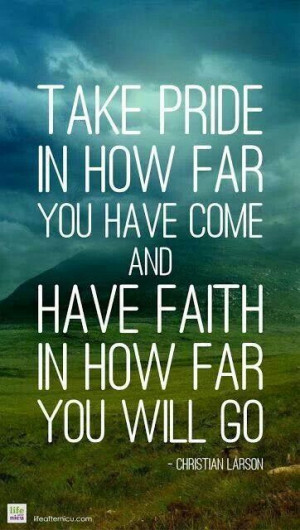 Take pride in how far you have come, and have faith in how far you ...