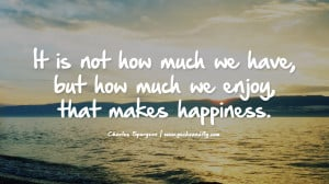 but how much we enjoy, that makes happiness. - Charles Spurgeon Quotes ...