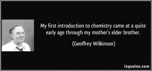 ... early age through my mother's elder brother. - Geoffrey Wilkinson
