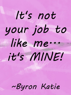 your job to like me its mine byron katie quotes image its not your job ...