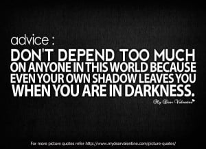 Advice : Do not depend too much on anyone in this world because even ...