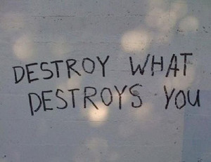 destroy, destroy what destroys you, inspiration, photo, quote, wall