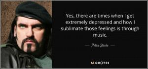... and how I sublimate those feelings is through music. - Peter Steele