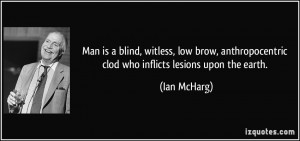 Man is a blind, witless, low brow, anthropocentric clod who inflicts ...