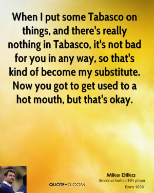 Tabasco on things, and there's really nothing in Tabasco, it's not bad ...