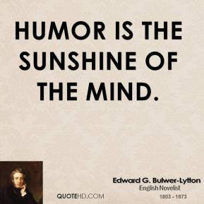 Edward G. Bulwer-Lytton - Humor is the sunshine of the mind.