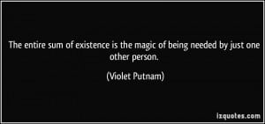 ... is the magic of being needed by just one other person. - Violet Putnam