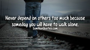 Never depend on others too much because someday you will have to walk ...