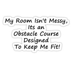 My Room Isn't Messy, its an obstacle course designed to keep me fit ...