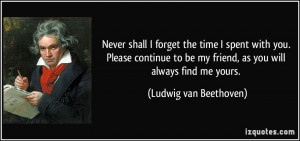 ... be my friend, as you will always find me yours. - Ludwig van Beethoven