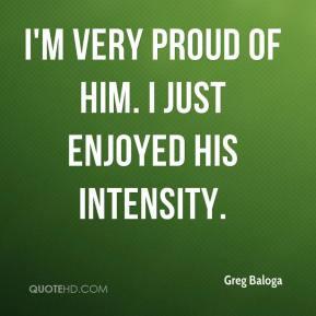 Greg Baloga - I'm very proud of him. I just enjoyed his intensity.