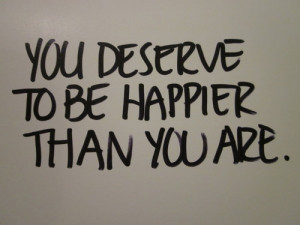 You deserve to be happier than you are.