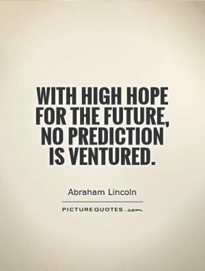 ... high hope for the future, no prediction is ventured. Picture Quote #1