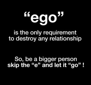 Eliminate the Ego. Let it go!