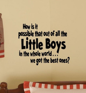 How is it possible that out of all the little boys in the whole world ...
