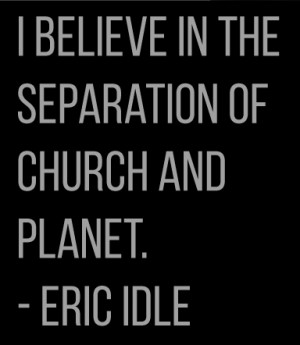 believe in the separation of church and planet Eric Idle