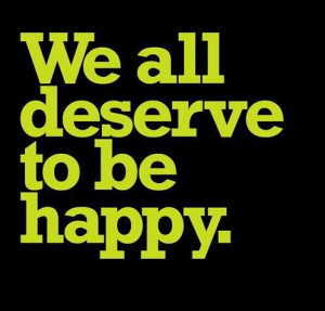 We All Deserve to be Happy ~ Happiness Quote