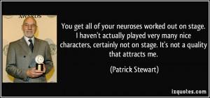 You get all of your neuroses worked out on stage. I haven't actually ...