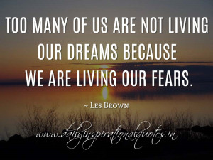 ... are not living our dreams because we are living our fears. ~ Les Brown