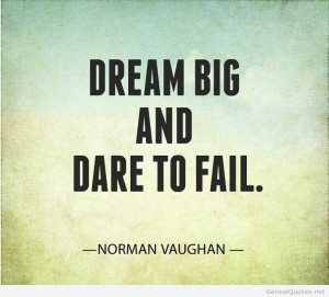 Dream Big and Dare to Fail. - Norman Vaughan #InspirationalQuotes # ...