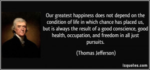 Our greatest happiness does not depend on the condition of life in ...