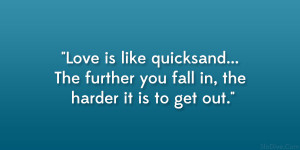 Love is like quicksand… The further you fall in, the harder it is to ...