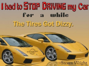 ... had to stop driving my car for a while the tires got dizzy funny quote