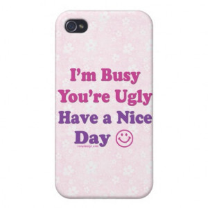 im_busy_youre_ugly_have_a_nice_day_iphone_case ...