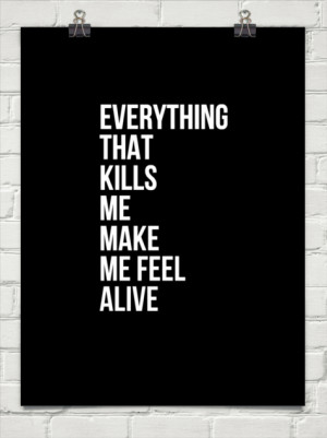 Everything Kills Me Makes Me Feel Alive